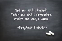 Tell me and I forget.  Teach me and I remember. Involve me and I learn. -Ben Franklin